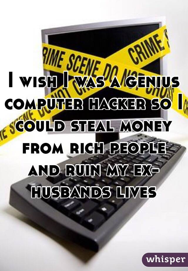 I wish I was a genius computer hacker so I could steal money from rich people and ruin my ex-husbands lives