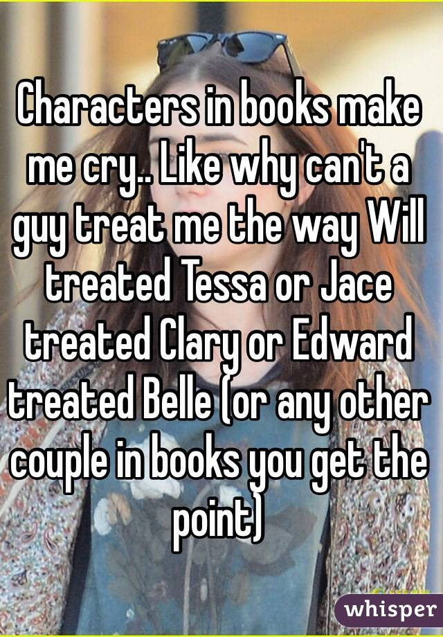 Characters in books make me cry.. Like why can't a guy treat me the way Will treated Tessa or Jace treated Clary or Edward treated Belle (or any other couple in books you get the point)