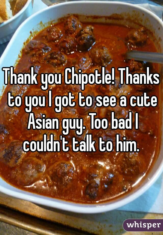 Thank you Chipotle! Thanks to you I got to see a cute Asian guy. Too bad I couldn't talk to him.