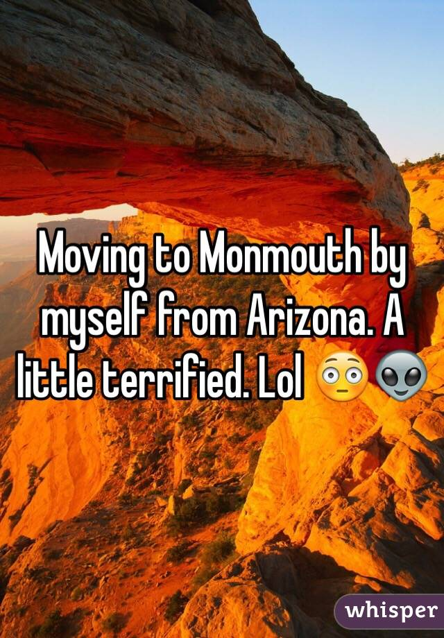 Moving to Monmouth by myself from Arizona. A little terrified. Lol 😳👽