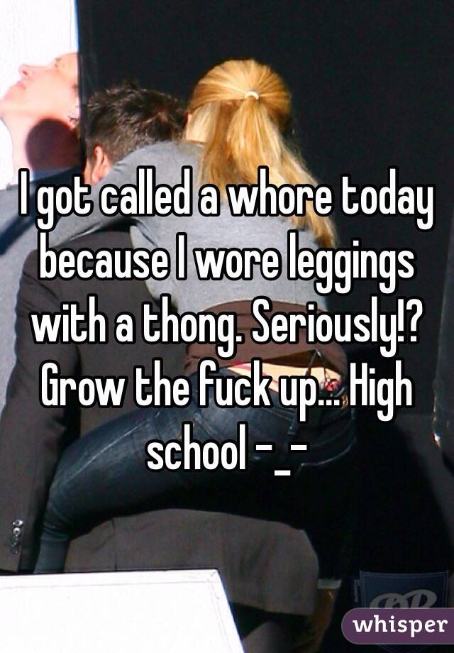 I got called a whore today because I wore leggings with a thong. Seriously!? Grow the fuck up... High school -_-