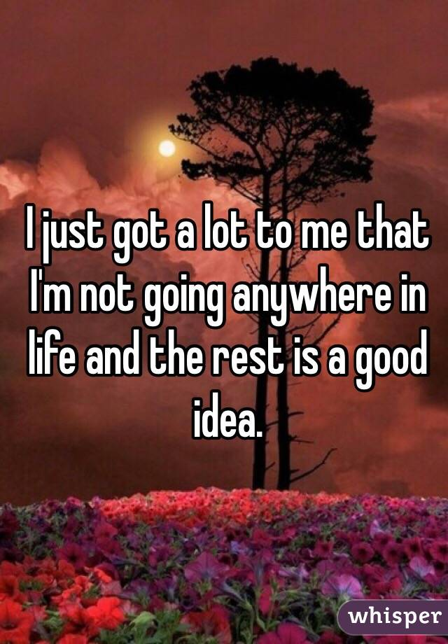 I just got a lot to me that I'm not going anywhere in life and the rest is a good idea.