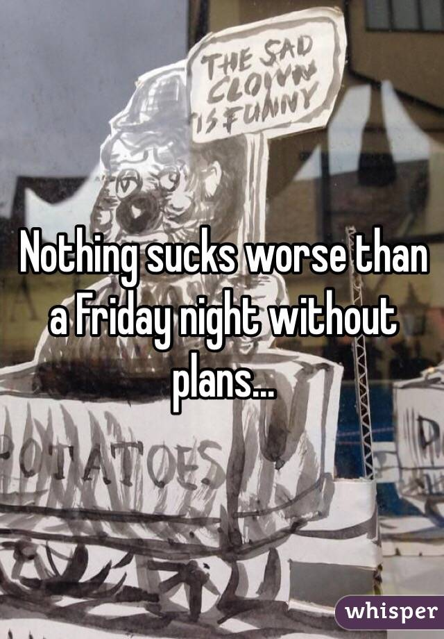 Nothing sucks worse than a Friday night without plans...