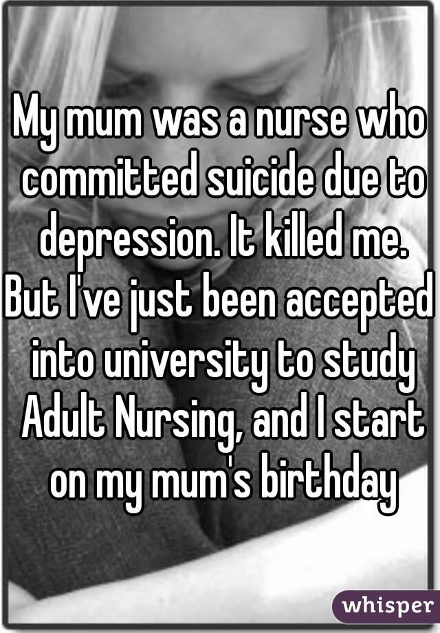 My mum was a nurse who committed suicide due to depression. It killed me. But I've just been accepted into university to study Adult Nursing, and I start on my mum's birthday