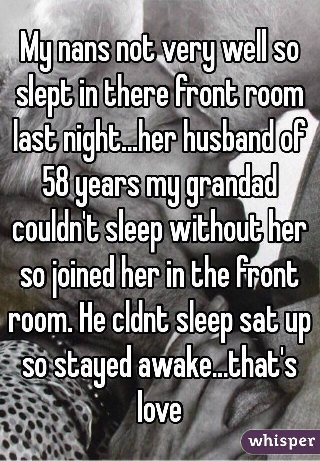 My nans not very well so slept in there front room last night...her husband of 58 years my grandad couldn't sleep without her so joined her in the front room. He cldnt sleep sat up so stayed awake...that's love