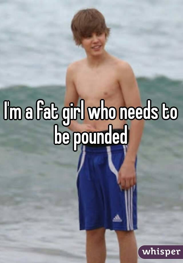 I'm a fat girl who needs to be pounded