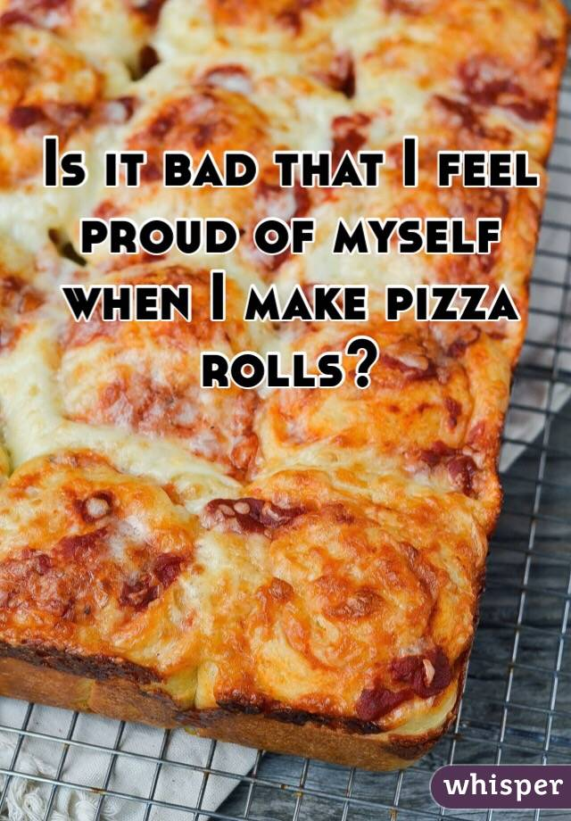 Is it bad that I feel proud of myself when I make pizza rolls?