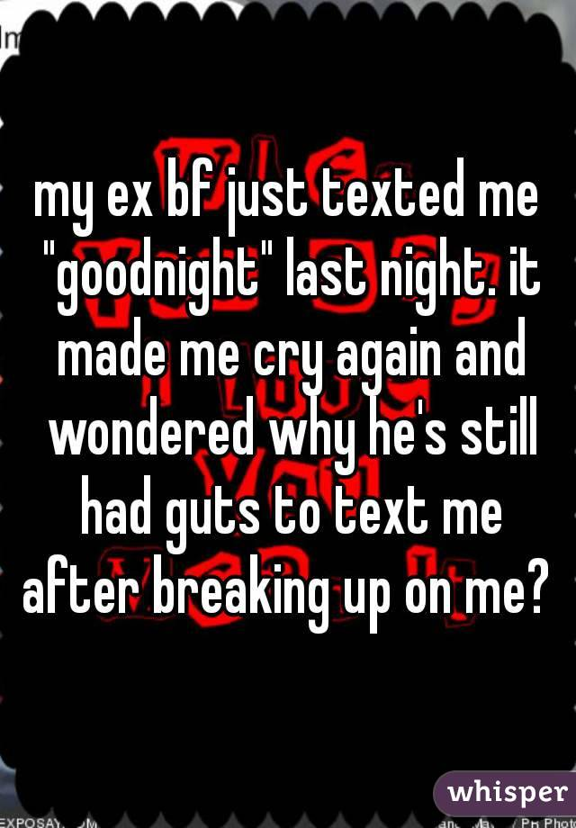"""my ex bf just texted me """"goodnight"""" last night. it made me cry again and wondered why he's still had guts to text me after breaking up on me?"""