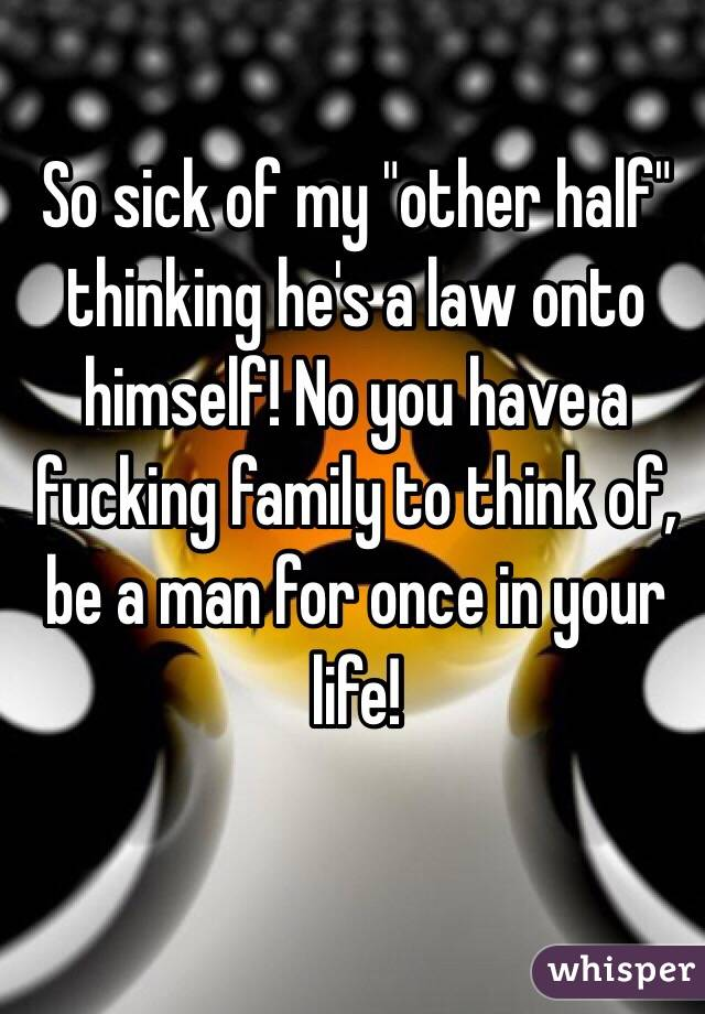 """So sick of my """"other half"""" thinking he's a law onto himself! No you have a fucking family to think of, be a man for once in your life!"""
