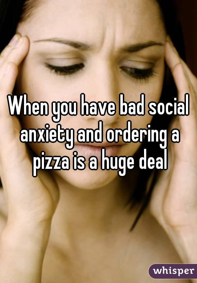 When you have bad social anxiety and ordering a pizza is a huge deal