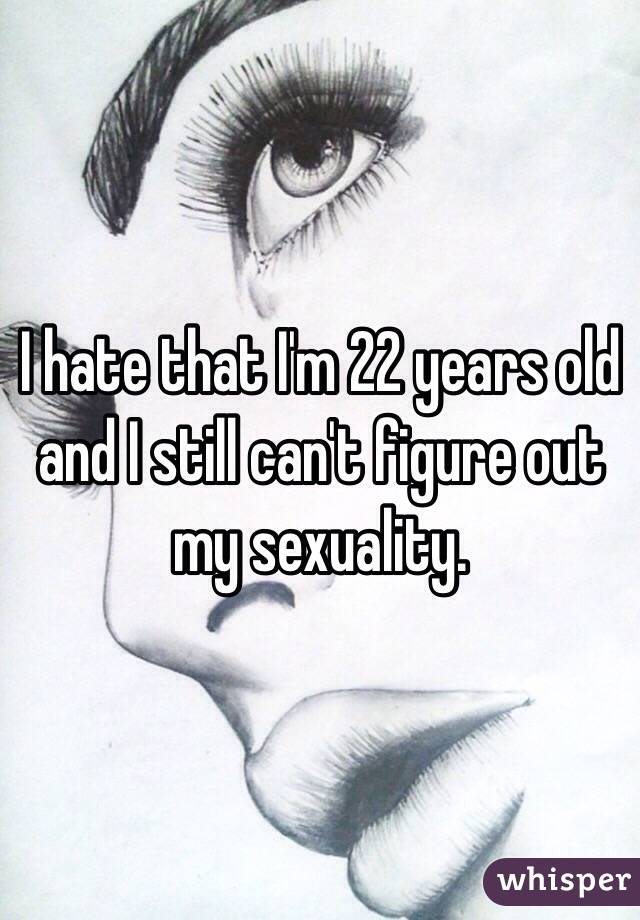 I hate that I'm 22 years old and I still can't figure out my sexuality.