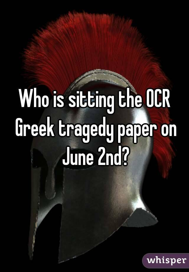 Who is sitting the OCR Greek tragedy paper on June 2nd?