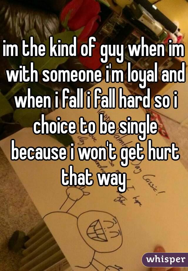 im the kind of guy when im with someone i'm loyal and when i fall i fall hard so i choice to be single because i won't get hurt that way