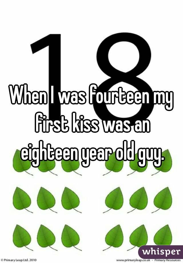 When I was fourteen my first kiss was an eighteen year old guy.