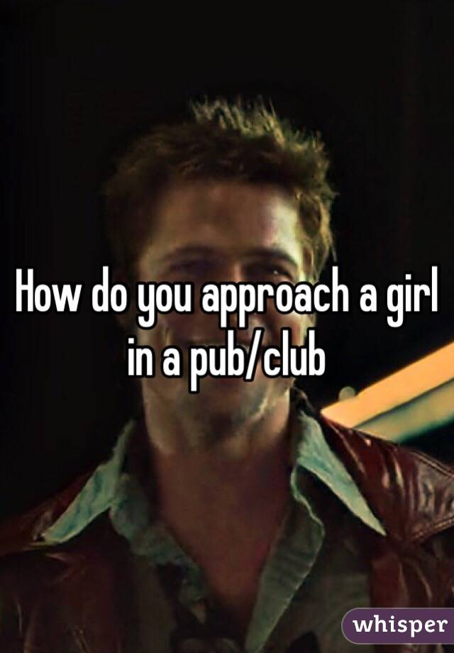 How do you approach a girl in a pub/club