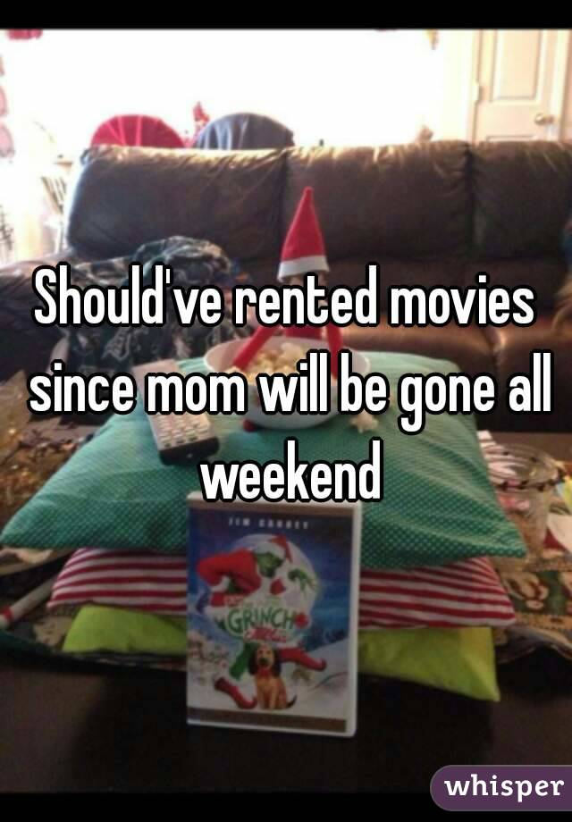 Should've rented movies since mom will be gone all weekend