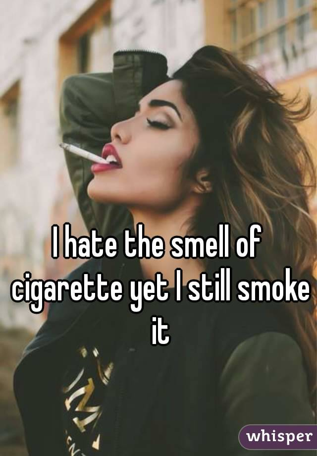 I hate the smell of cigarette yet I still smoke it