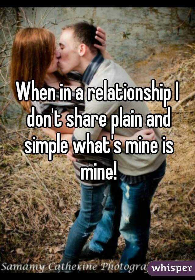 When in a relationship I don't share plain and simple what's mine is mine!