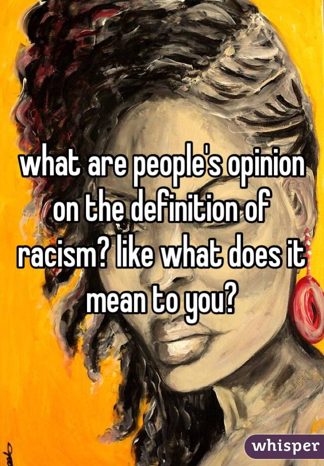 what are people's opinion on the definition of racism? like what does it mean to you?