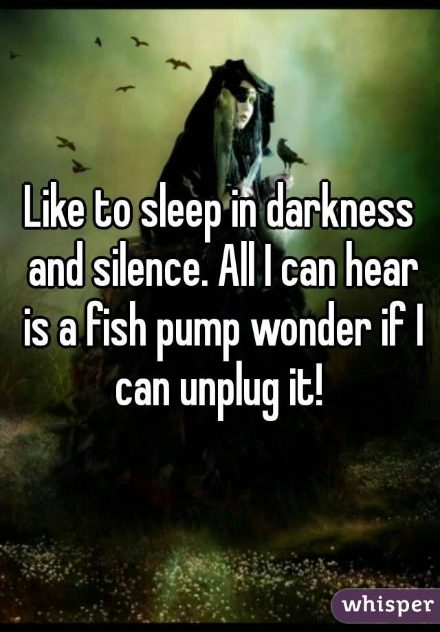 Like to sleep in darkness and silence. All I can hear is a fish pump wonder if I can unplug it!