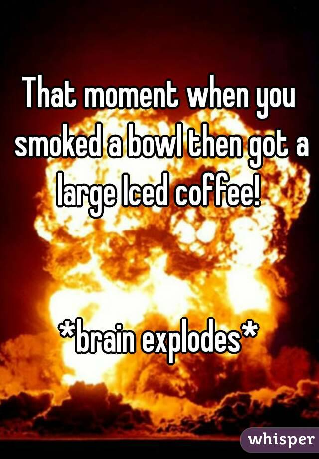 That moment when you smoked a bowl then got a large Iced coffee!    *brain explodes*