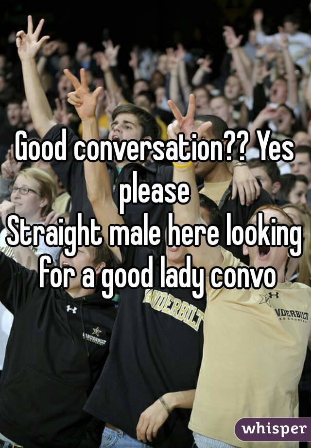 Good conversation?? Yes please  Straight male here looking for a good lady convo
