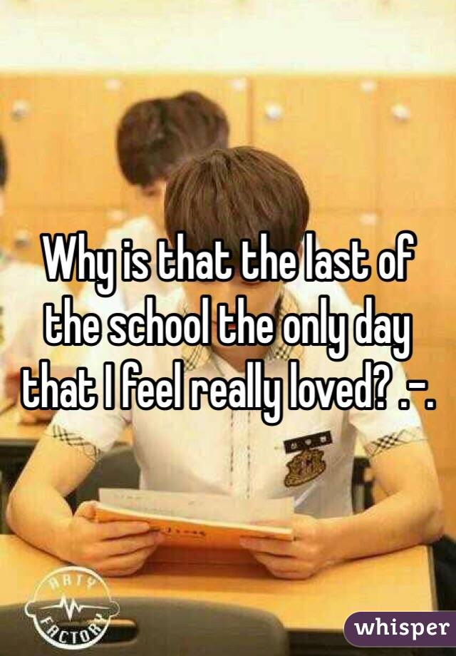 Why is that the last of the school the only day that I feel really loved? .-.