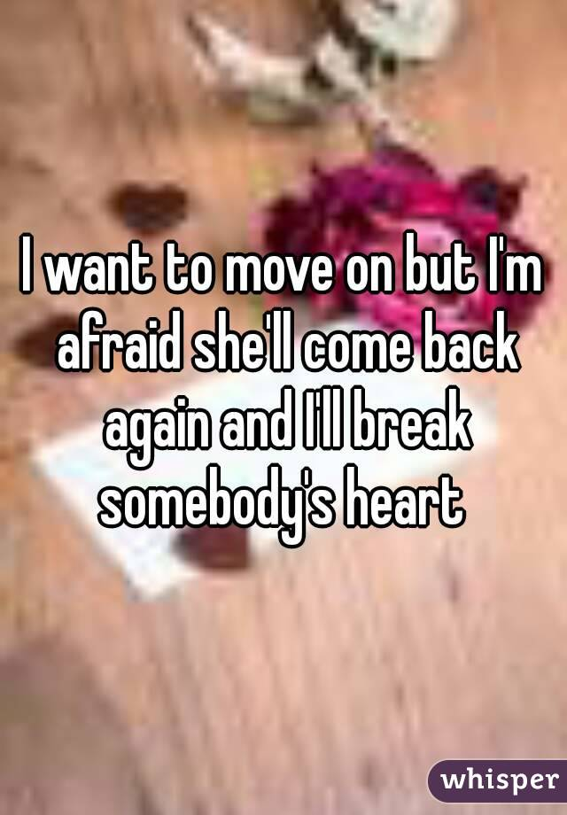 I want to move on but I'm afraid she'll come back again and I'll break somebody's heart