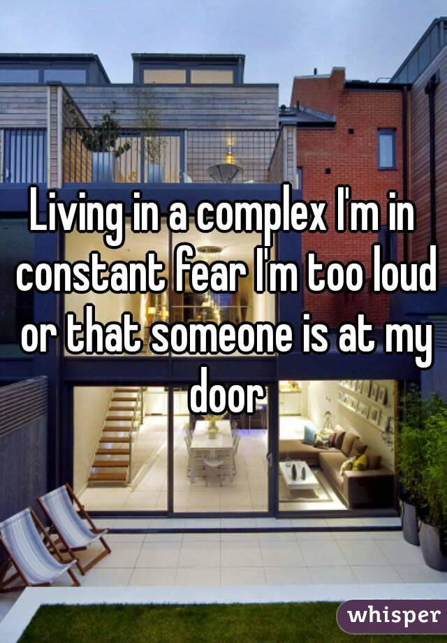 Living in a complex I'm in constant fear I'm too loud or that someone is at my door