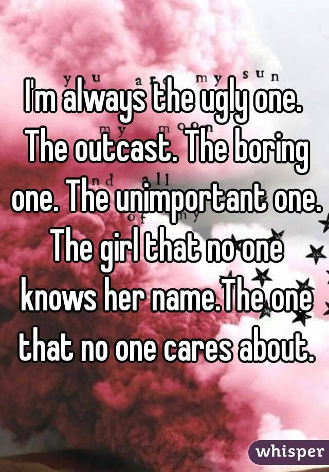 I'm always the ugly one. The outcast. The boring one. The unimportant one. The girl that no one knows her name.The one that no one cares about.