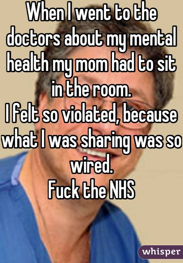 When I went to the doctors about my mental health my mom had to sit in the room.  I felt so violated, because what I was sharing was so wired. Fuck the NHS