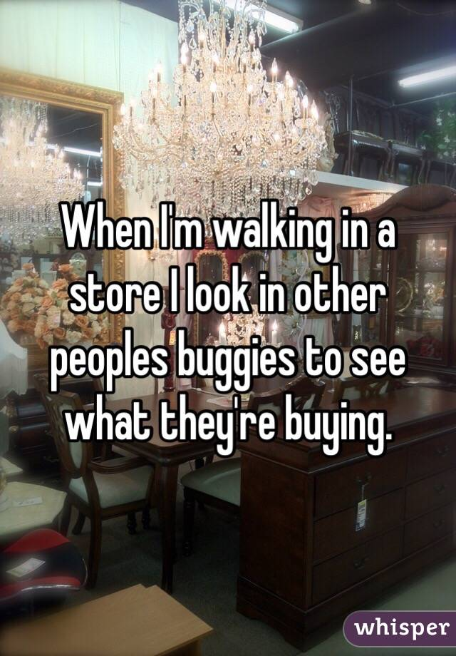 When I'm walking in a store I look in other peoples buggies to see what they're buying.