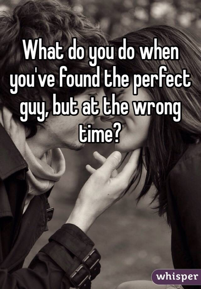 What do you do when you've found the perfect guy, but at the wrong time?