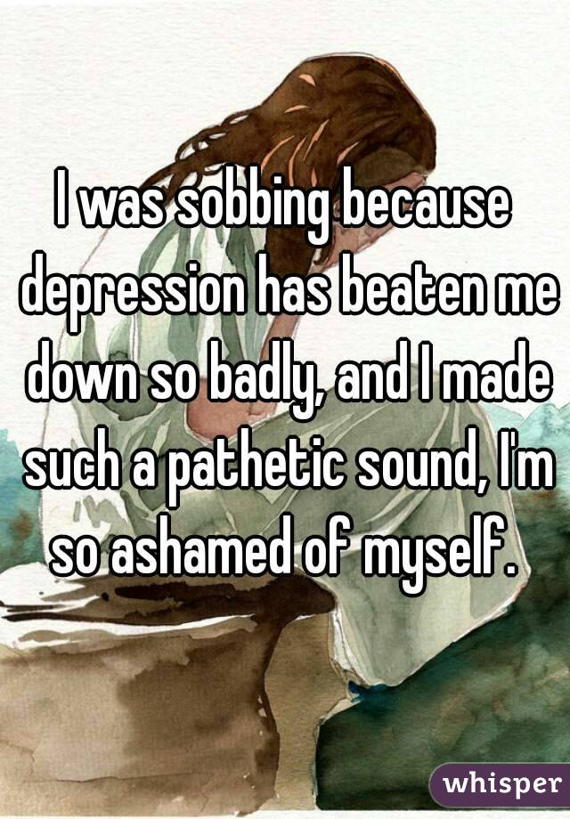 I was sobbing because depression has beaten me down so badly, and I made such a pathetic sound, I'm so ashamed of myself.