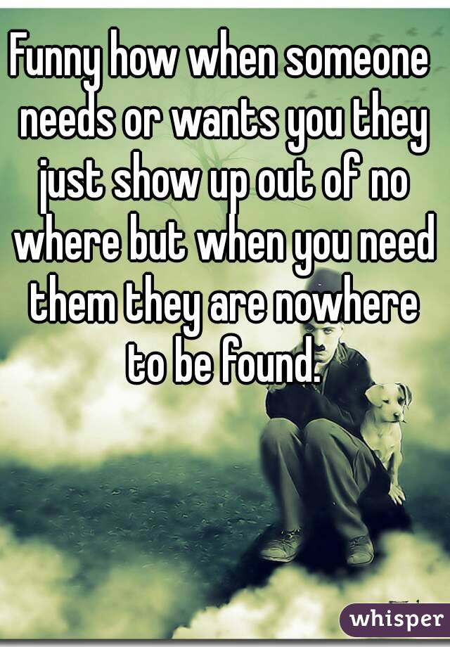 Funny how when someone needs or wants you they just show up out of no where but when you need them they are nowhere to be found.