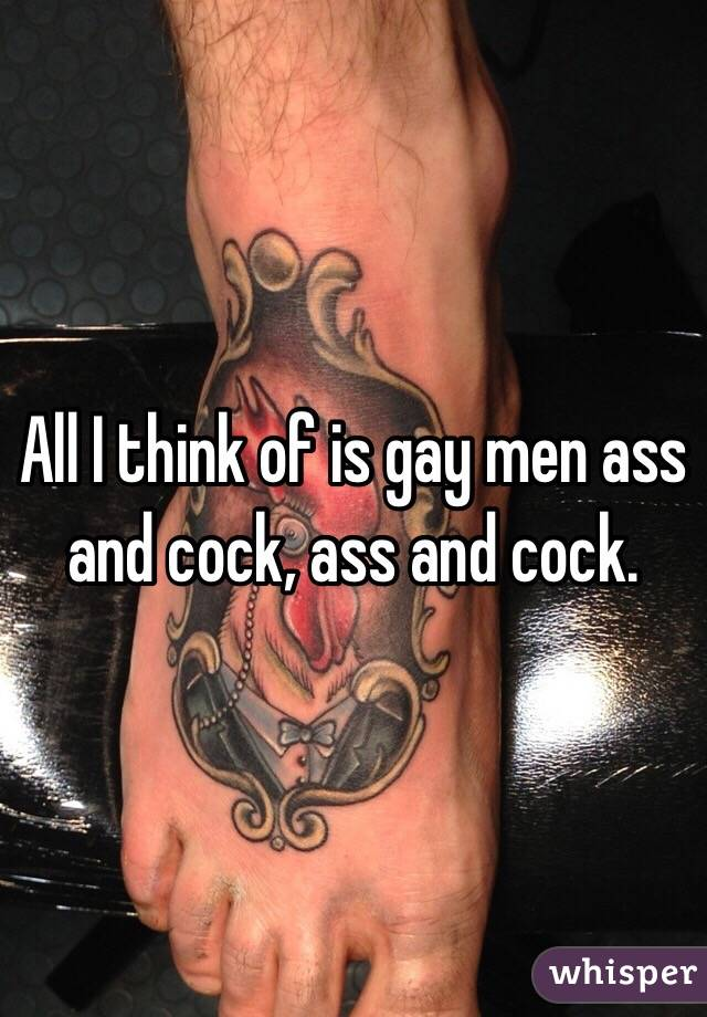 All I think of is gay men ass and cock, ass and cock.