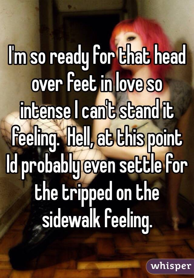 I'm so ready for that head over feet in love so intense I can't stand it feeling.  Hell, at this point Id probably even settle for the tripped on the sidewalk feeling.