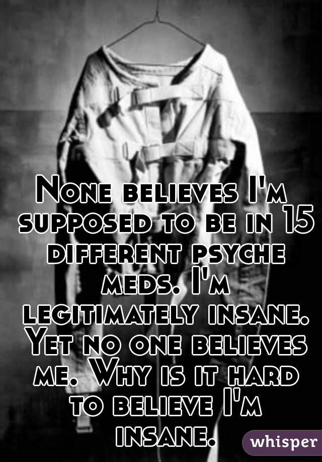 None believes I'm supposed to be in 15 different psyche meds. I'm legitimately insane. Yet no one believes me. Why is it hard to believe I'm insane.