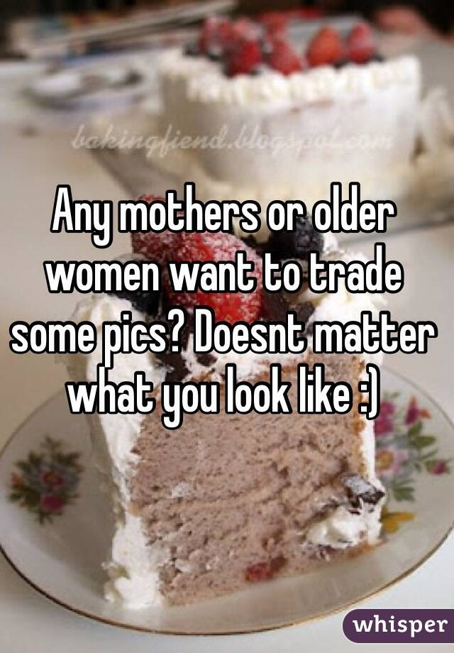 Any mothers or older women want to trade some pics? Doesnt matter what you look like :)