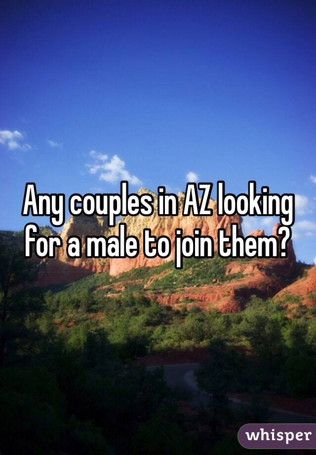 Any couples in AZ looking for a male to join them?