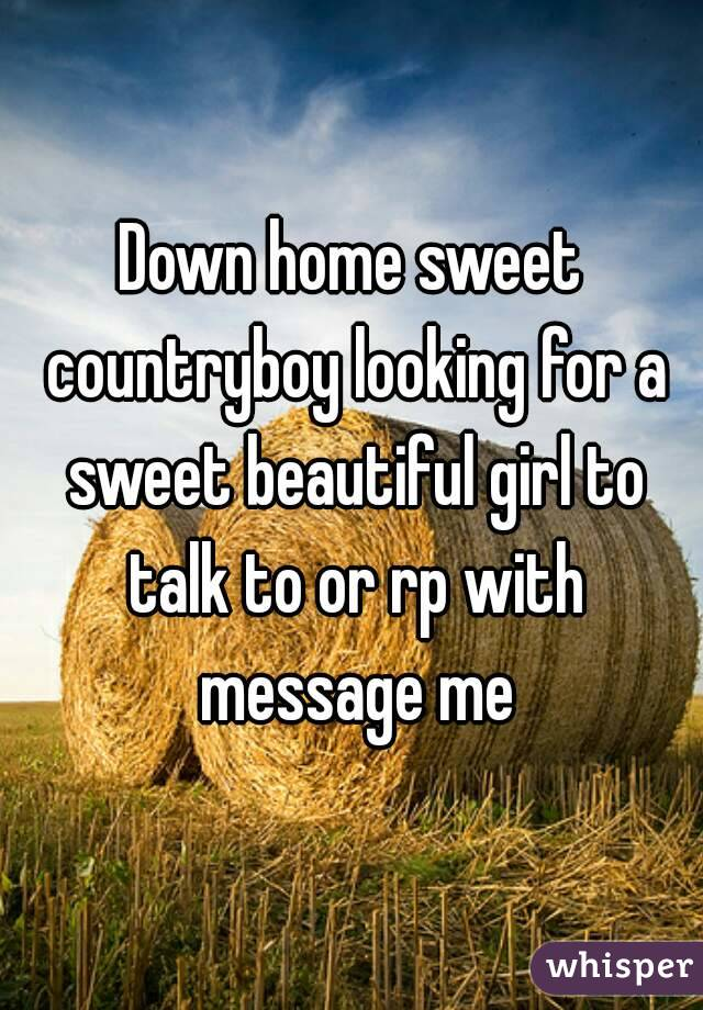 Down home sweet countryboy looking for a sweet beautiful girl to talk to or rp with message me
