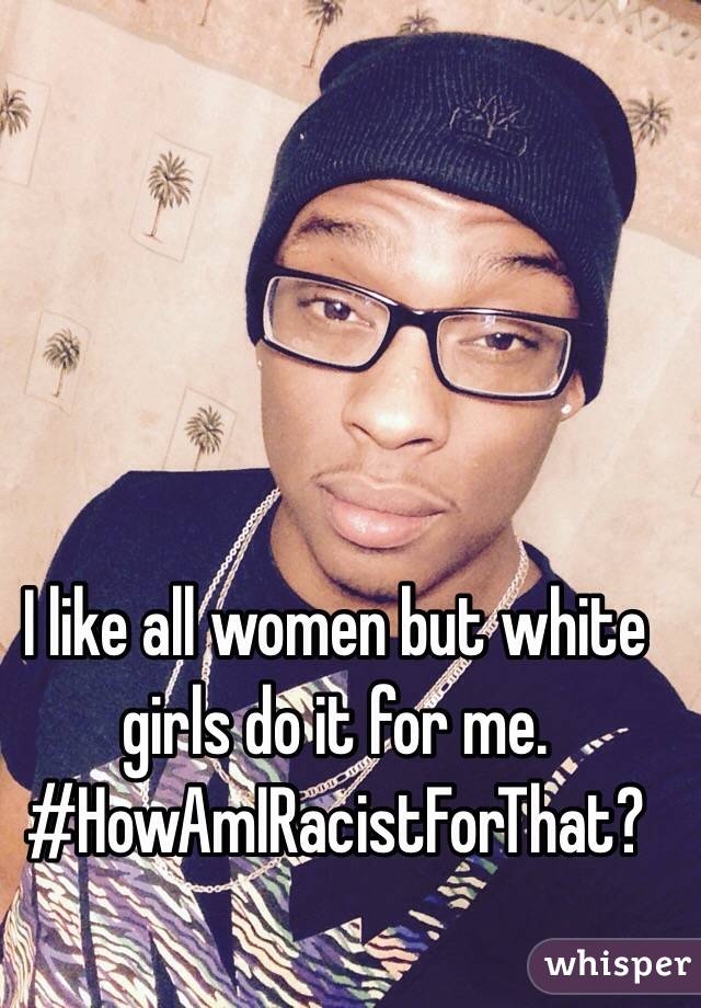 I like all women but white girls do it for me. #HowAmIRacistForThat?
