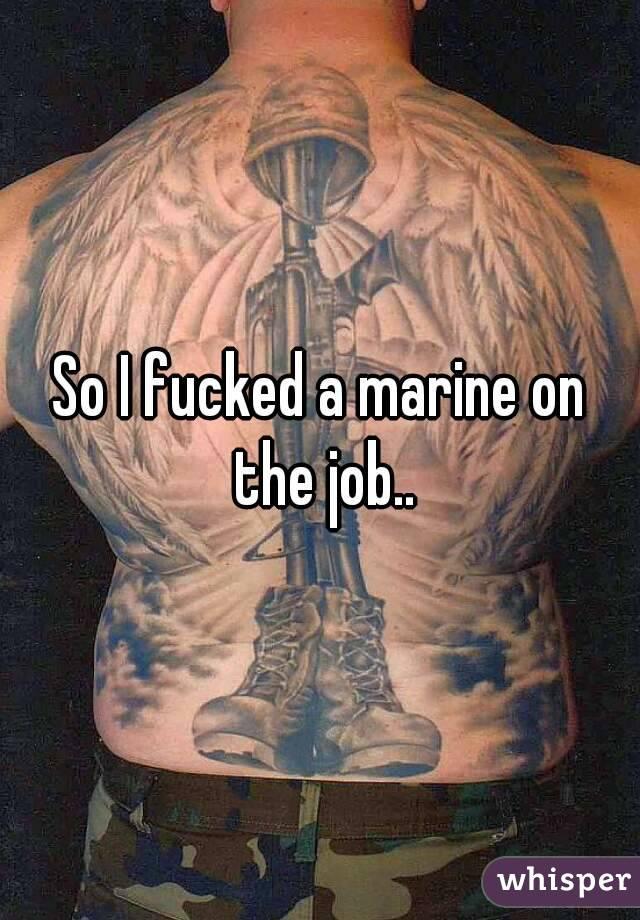 So I fucked a marine on the job..