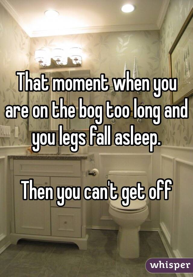 That moment when you are on the bog too long and you legs fall asleep.   Then you can't get off