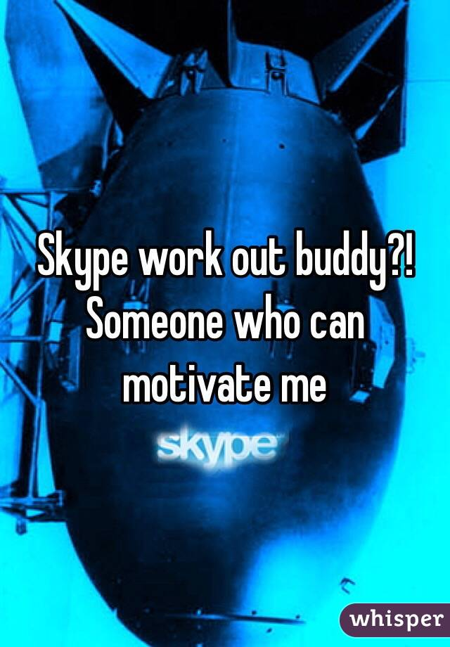 Skype work out buddy?! Someone who can motivate me