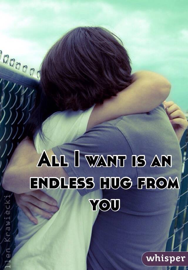 All I want is an endless hug from you