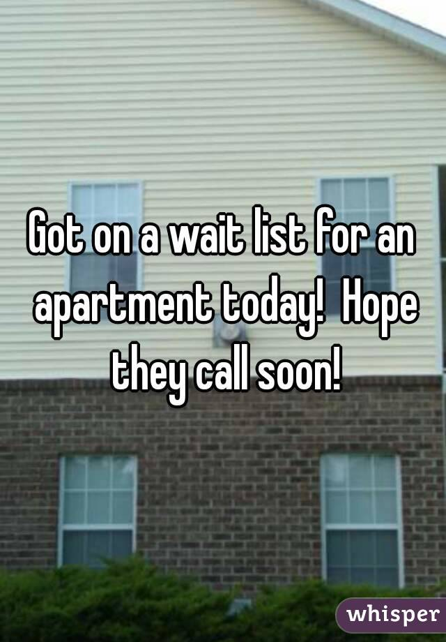 Got on a wait list for an apartment today!  Hope they call soon!