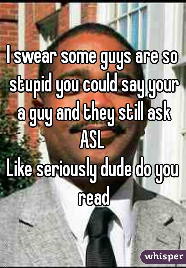 I swear some guys are so stupid you could say your a guy and they still ask ASL  Like seriously dude do you read