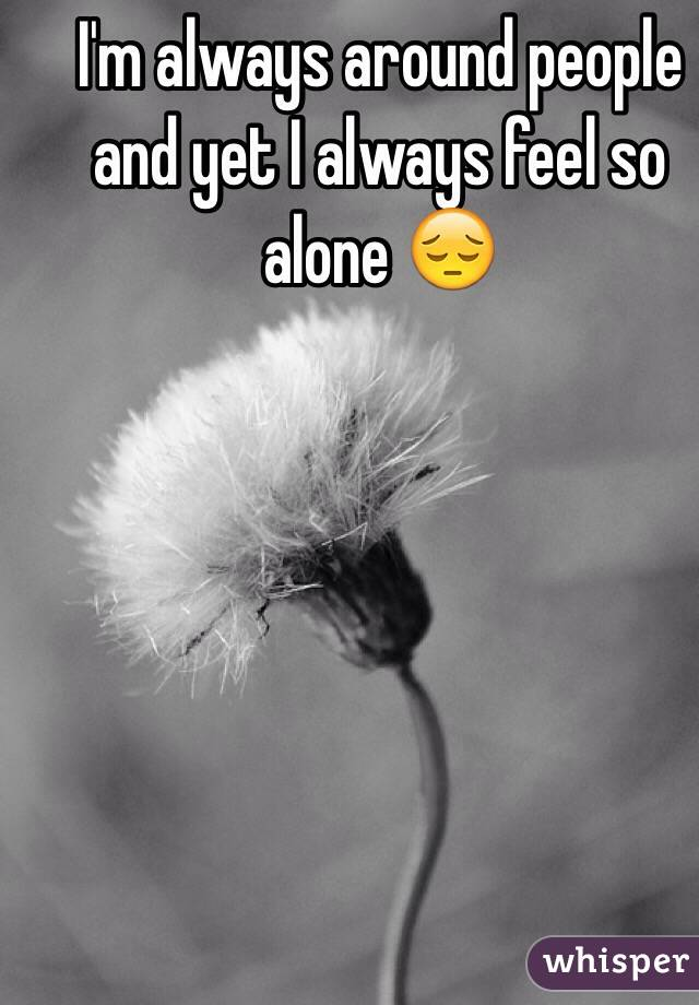 I'm always around people and yet I always feel so alone 😔