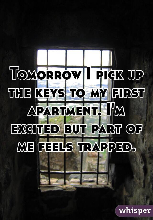 Tomorrow I pick up the keys to my first apartment. I'm excited but part of me feels trapped.